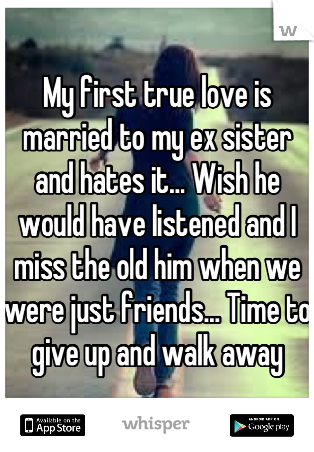 My first true love is married to my ex sister and hates it... Wish he would have listened and I miss the old him when we were just friends... Time to give up and walk away
