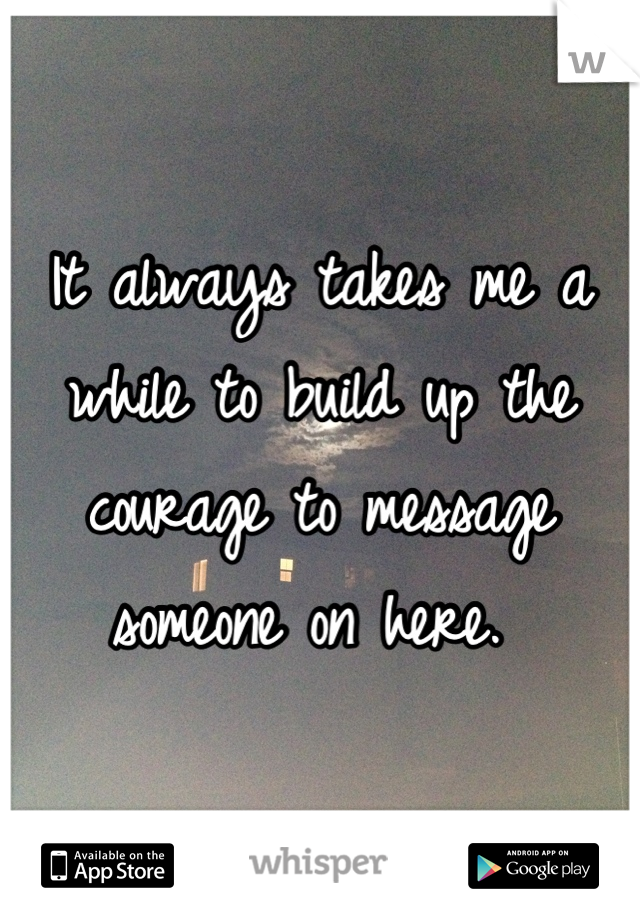 It always takes me a while to build up the courage to message someone on here.