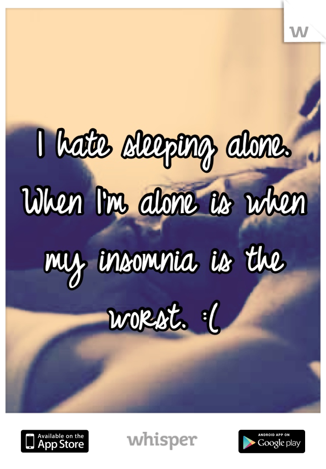 I hate sleeping alone. When I'm alone is when my insomnia is the worst. :(