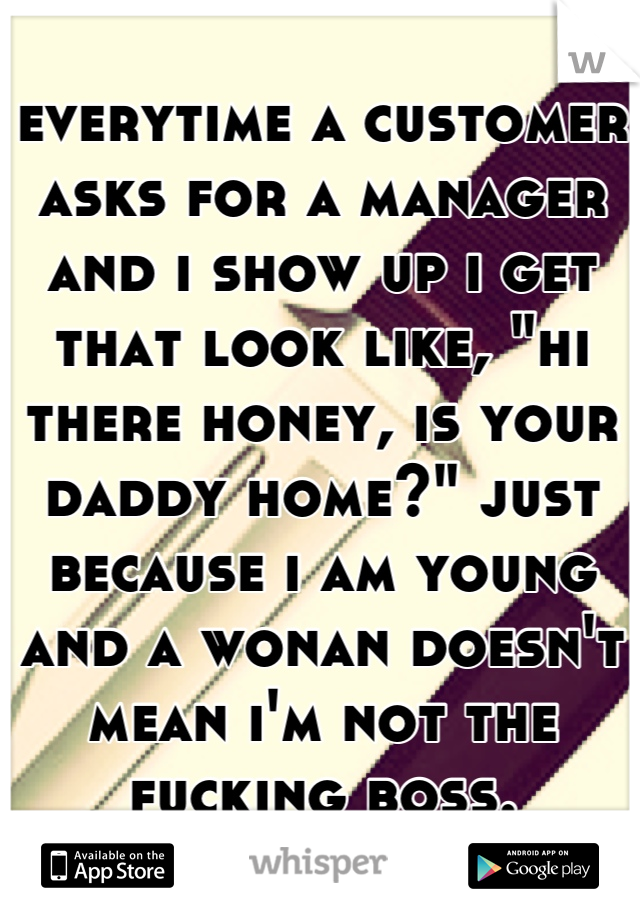 """everytime a customer asks for a manager and i show up i get that look like, """"hi there honey, is your daddy home?"""" just because i am young and a wonan doesn't mean i'm not the fucking boss."""