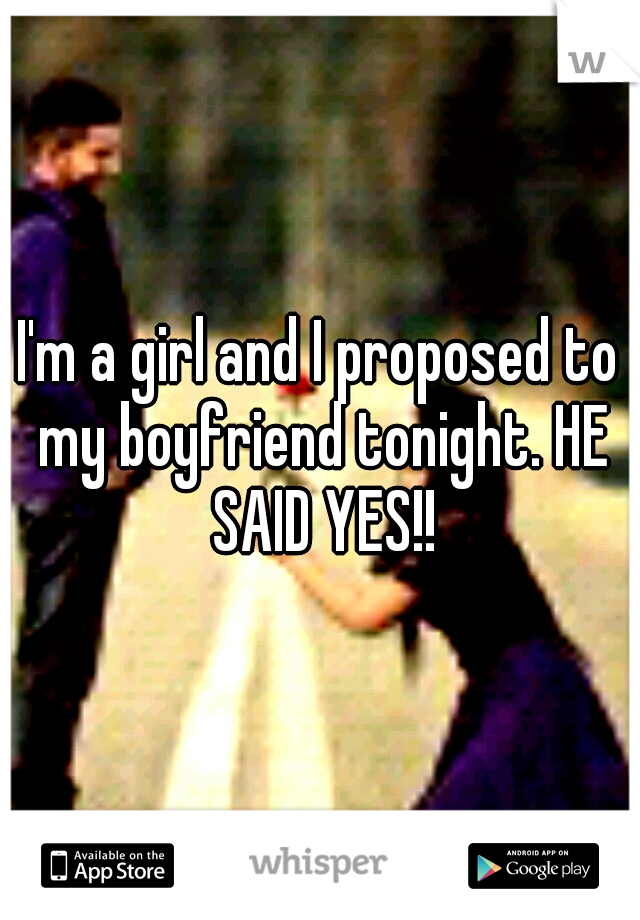 I'm a girl and I proposed to my boyfriend tonight. HE SAID YES!!