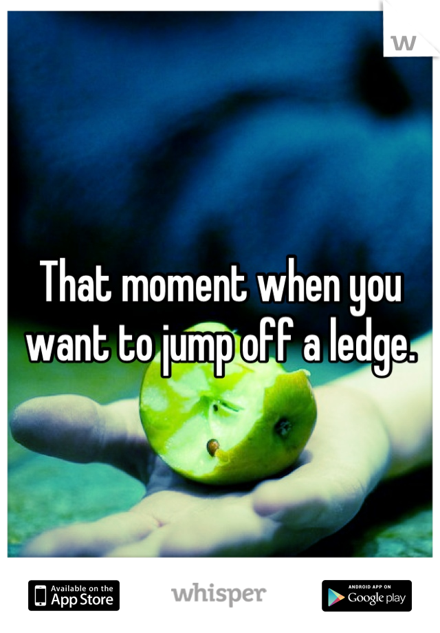 That moment when you want to jump off a ledge.