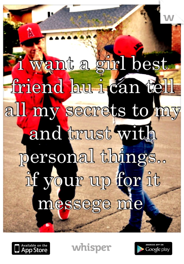 i want a girl best friend hu i can tell all my secrets to my and trust with personal things.. if your up for it messege me