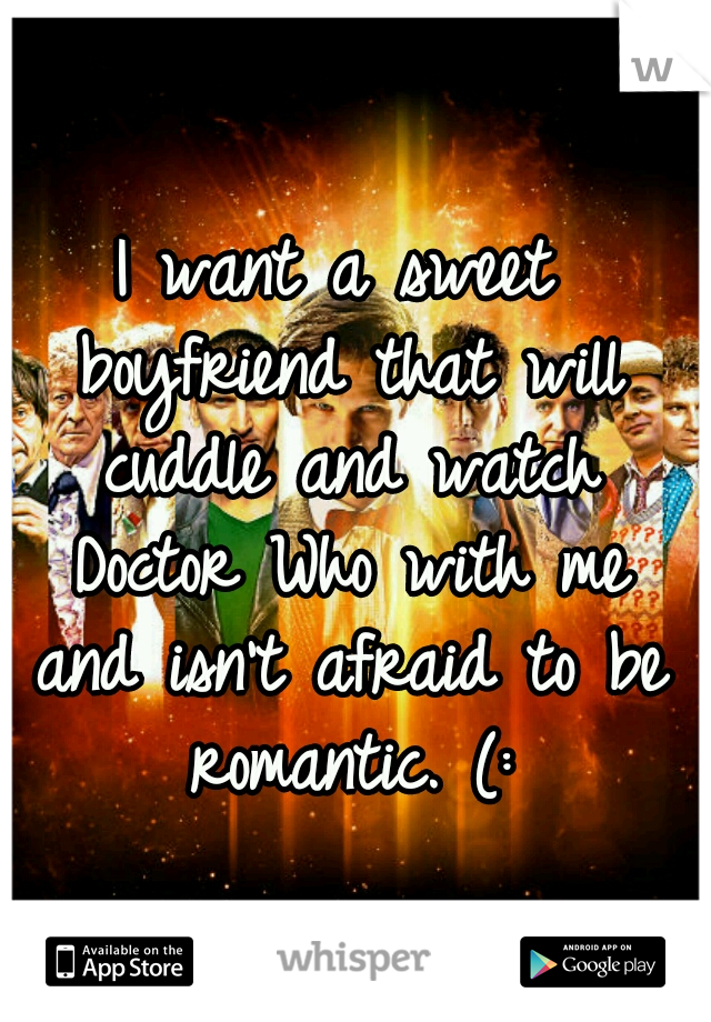 I want a sweet boyfriend that will cuddle and watch Doctor Who with me and isn't afraid to be romantic. (: