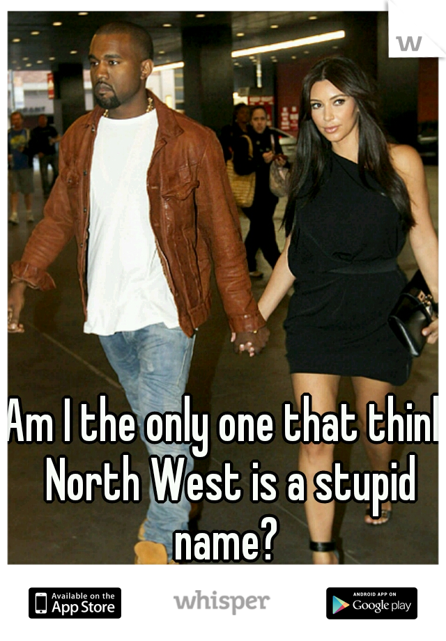 Am I the only one that think North West is a stupid name?