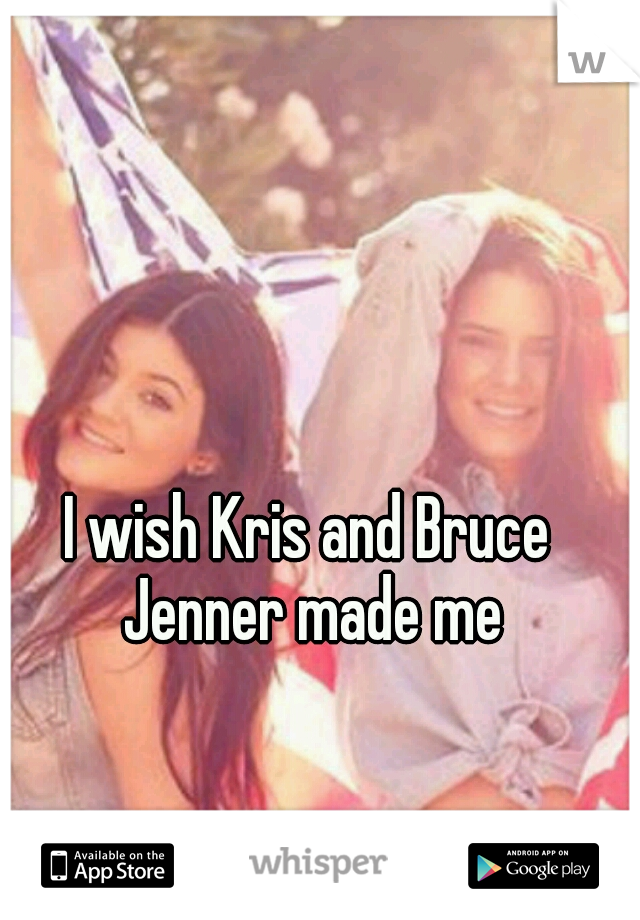 I wish Kris and Bruce Jenner made me