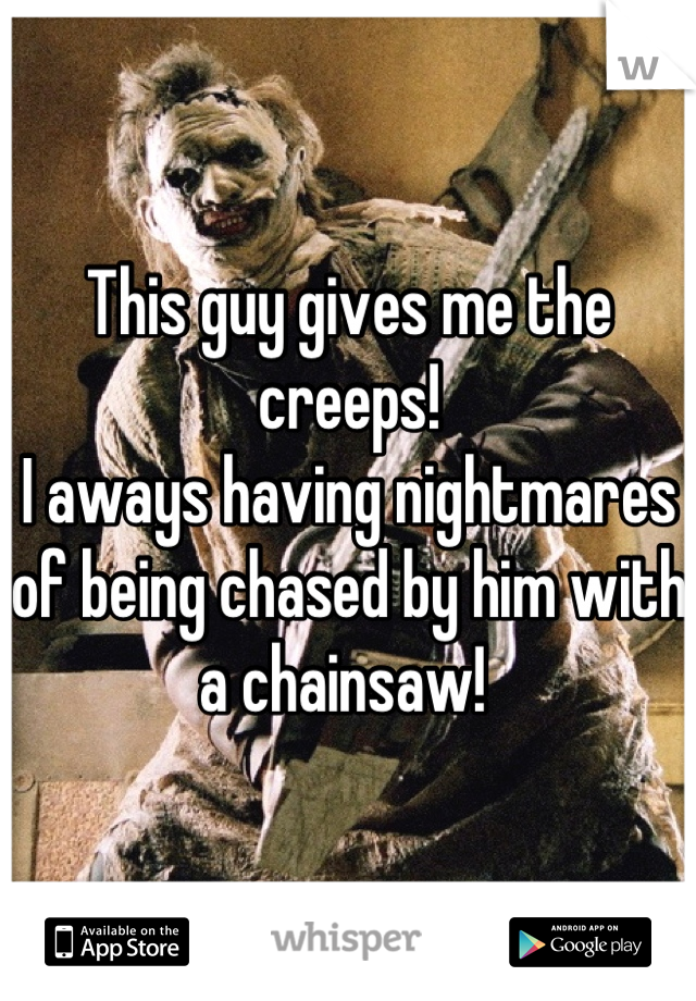 This guy gives me the creeps!  I aways having nightmares of being chased by him with a chainsaw!