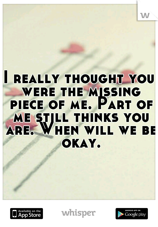 I really thought you were the missing piece of me. Part of me still thinks you are. When will we be okay.