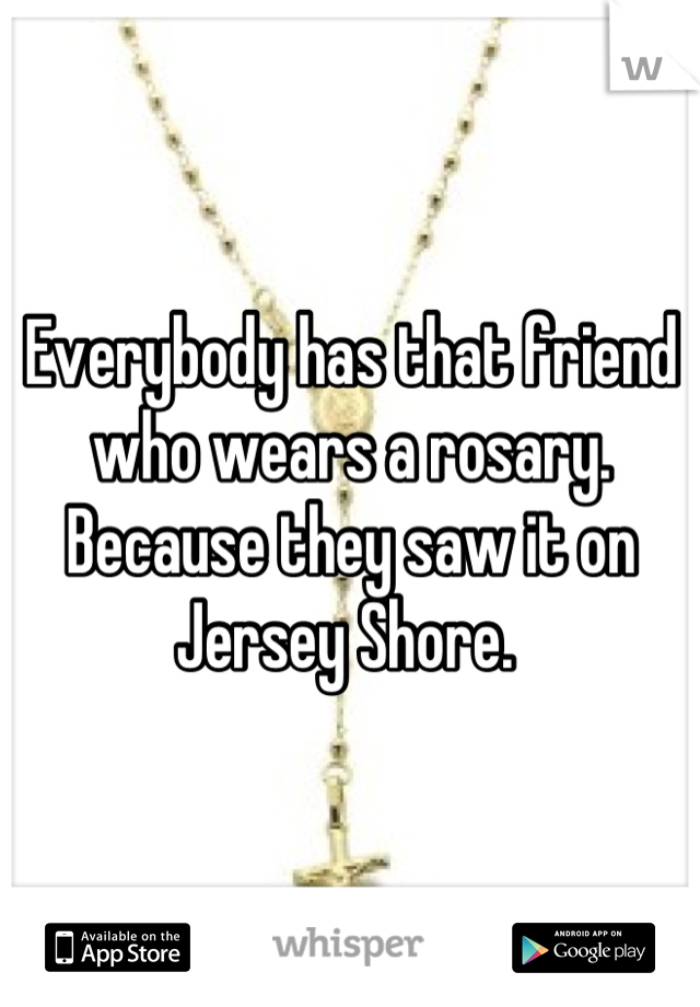 Everybody has that friend who wears a rosary. Because they saw it on Jersey Shore.