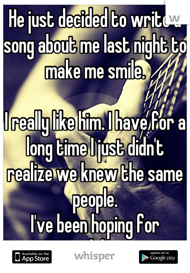 He just decided to write a song about me last night to make me smile.  I really like him. I have for a long time I just didn't realize we knew the same people.  I've been hoping for awhile...