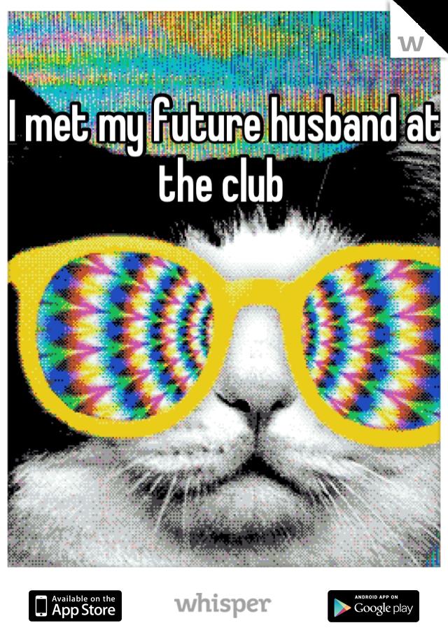 I met my future husband at the club