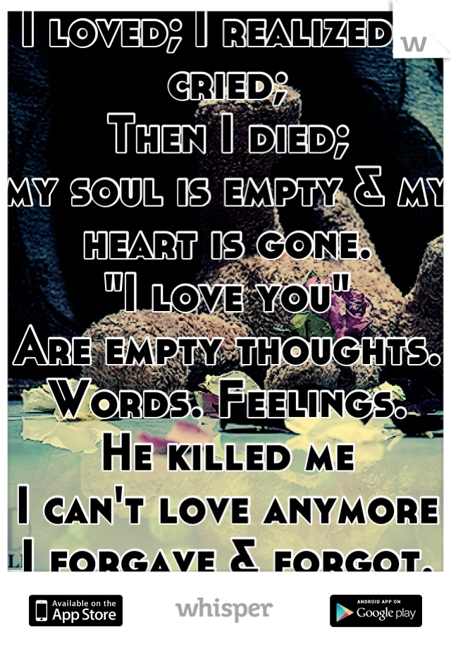 """I loved; I realized; I cried;  Then I died; my soul is empty & my heart is gone. """"I love you"""" Are empty thoughts. Words. Feelings. He killed me I can't love anymore I forgave & forgot. But not me.."""