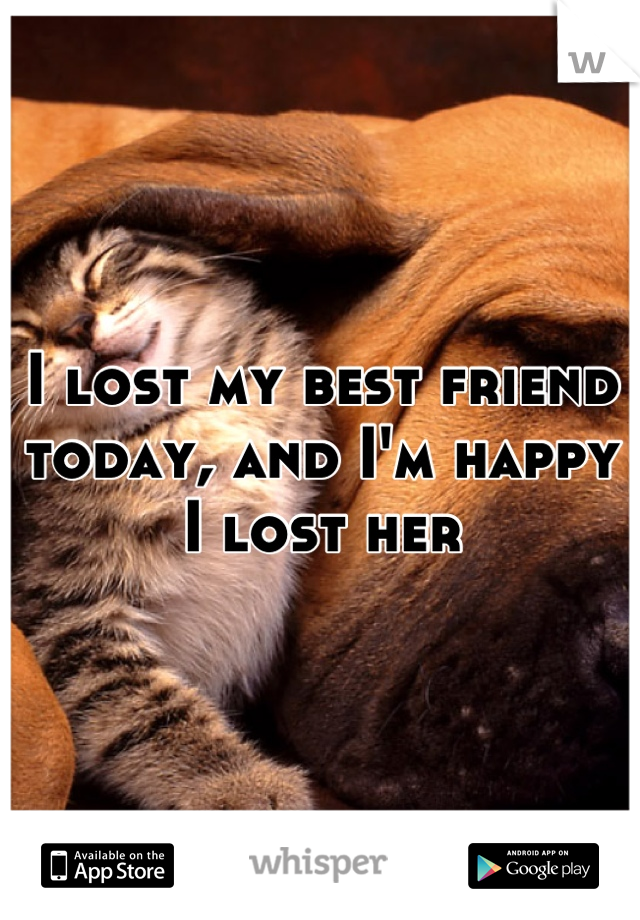 I lost my best friend today, and I'm happy I lost her
