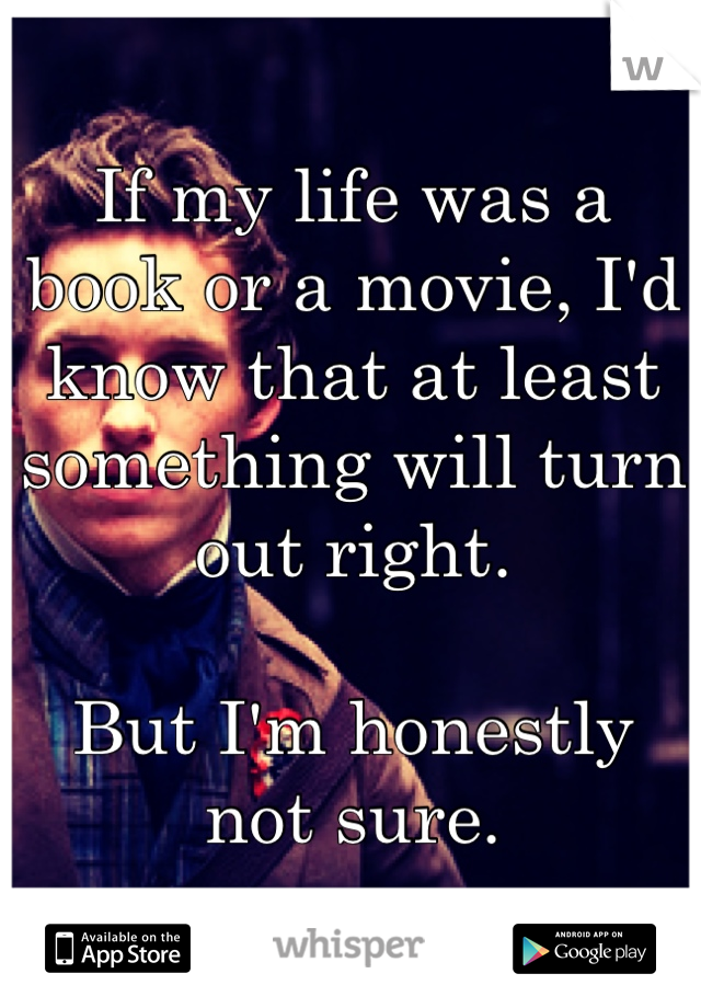 If my life was a book or a movie, I'd know that at least something will turn out right.  But I'm honestly not sure.