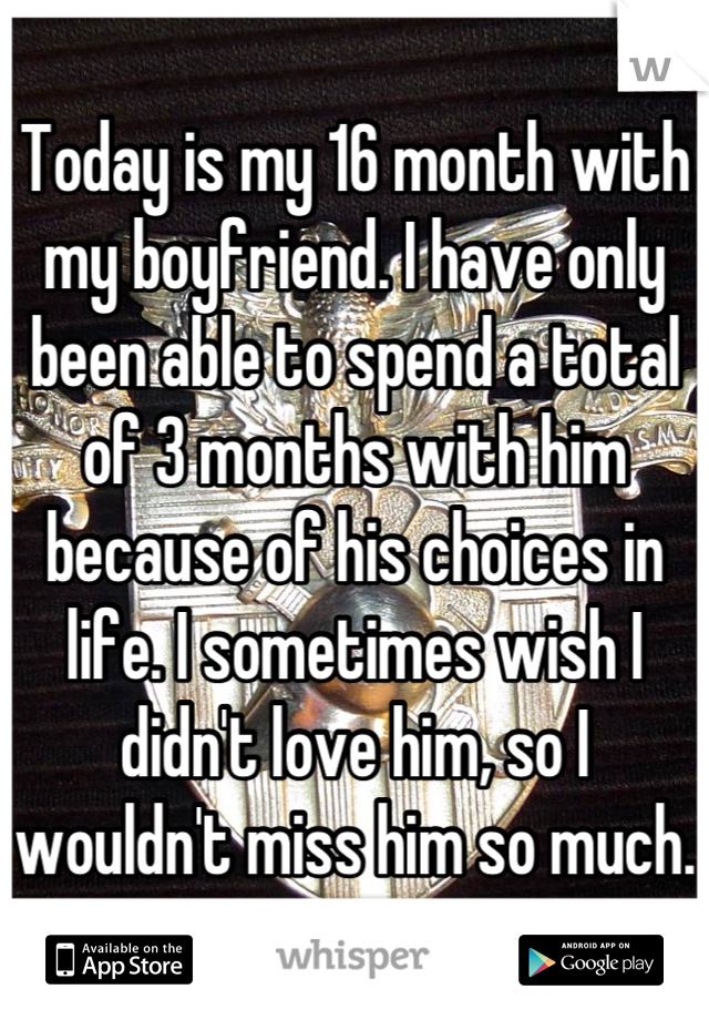 Today is my 16 month with my boyfriend. I have only been able to spend a total of 3 months with him because of his choices in life. I sometimes wish I didn't love him, so I wouldn't miss him so much.