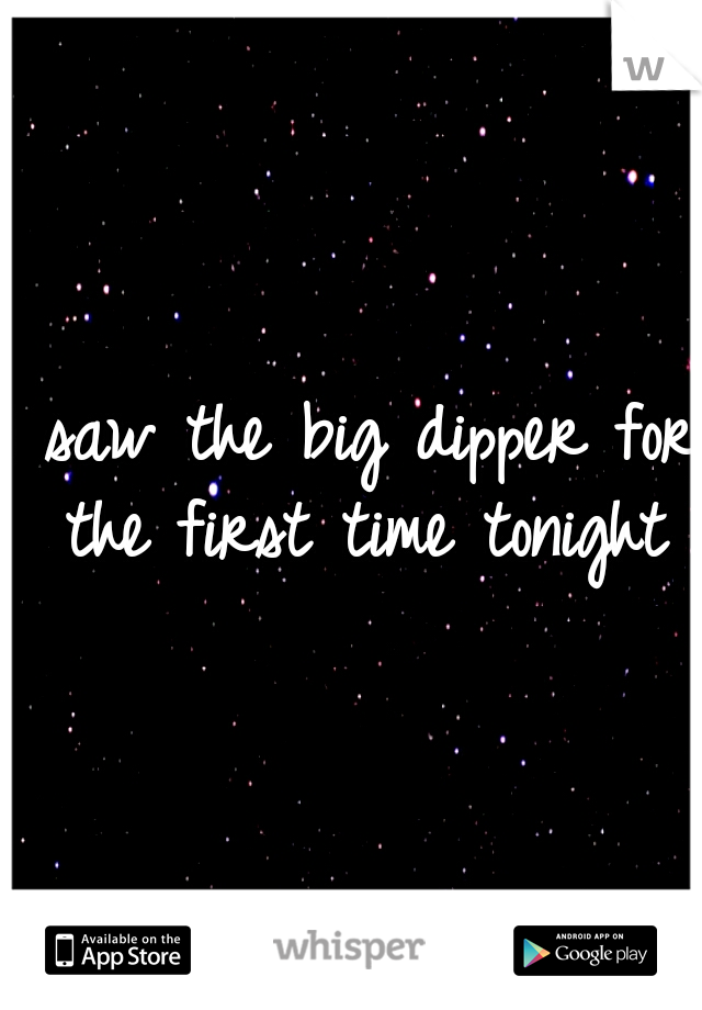 I saw the big dipper for the first time tonight