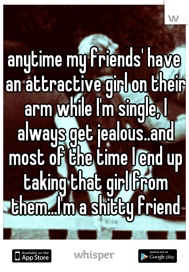 anytime my friends' have an attractive girl on their arm while I'm single, I always get jealous..and most of the time I end up taking that girl from them...I'm a shitty friend