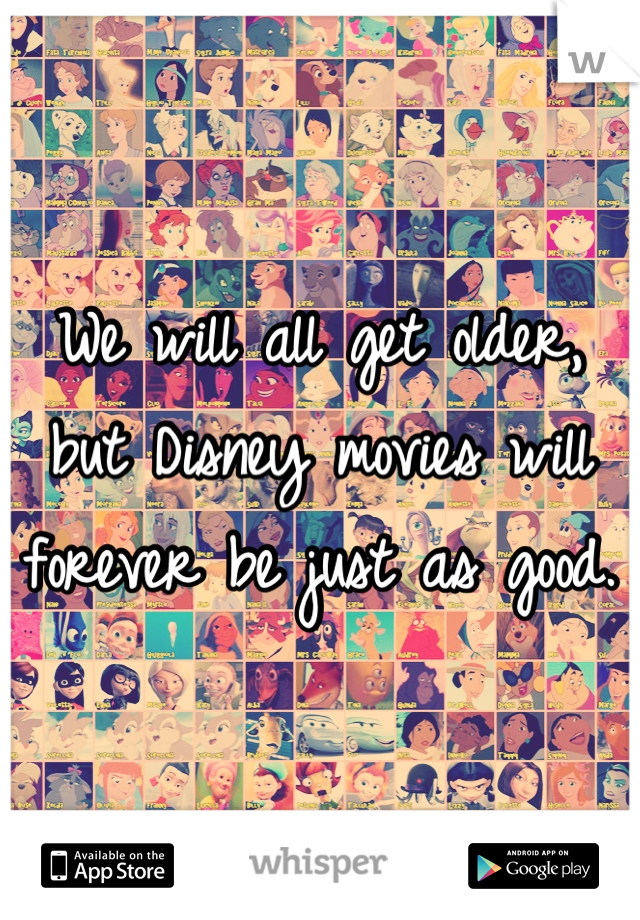 We will all get older, but Disney movies will forever be just as good.