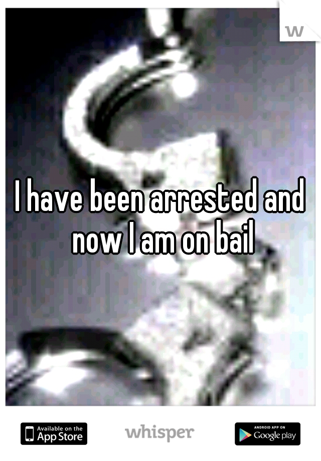 I have been arrested and now I am on bail