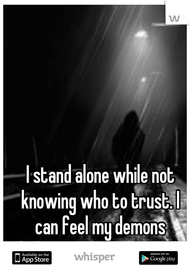 I stand alone while not knowing who to trust. I can feel my demons fighting to take control.