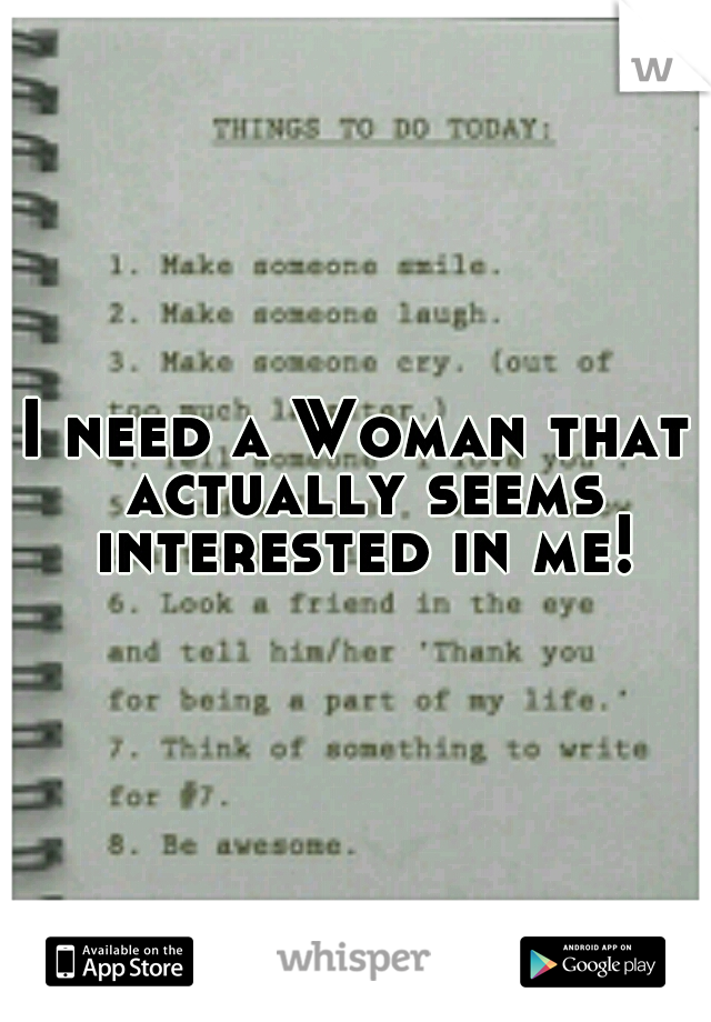 I need a Woman that actually seems interested in me!