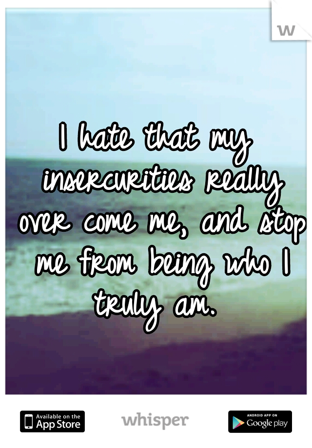 I hate that my insercurities really over come me, and stop me from being who I truly am.