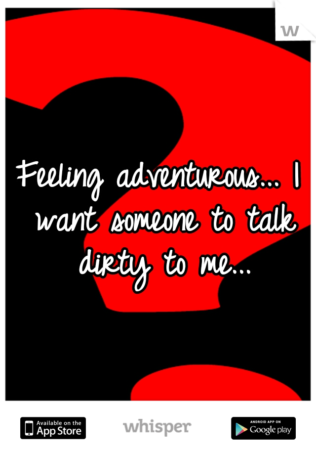 Feeling adventurous... I want someone to talk dirty to me...
