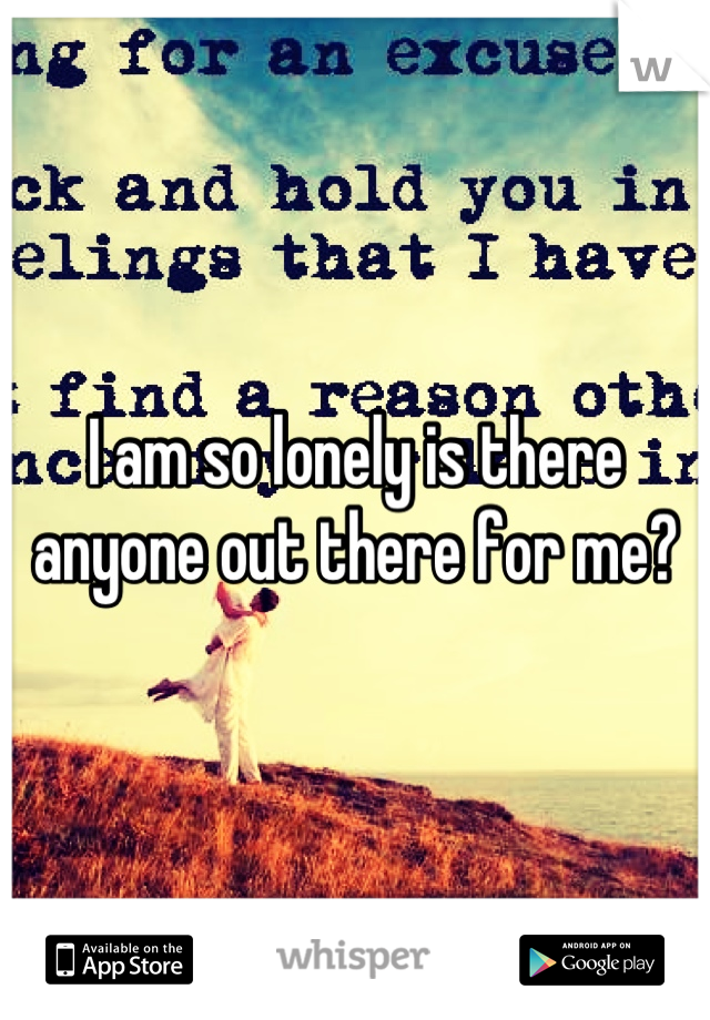 I am so lonely is there anyone out there for me?