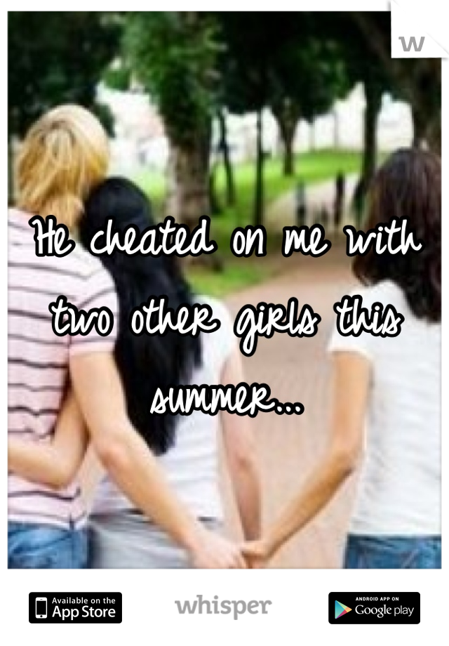 He cheated on me with two other girls this summer...
