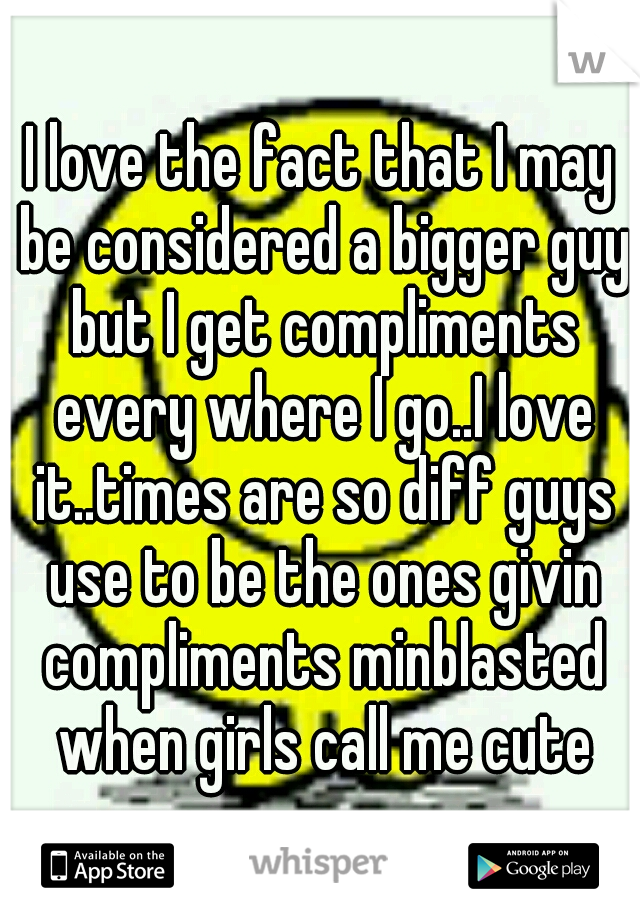 I love the fact that I may be considered a bigger guy but I get compliments every where I go..I love it..times are so diff guys use to be the ones givin compliments minblasted when girls call me cute