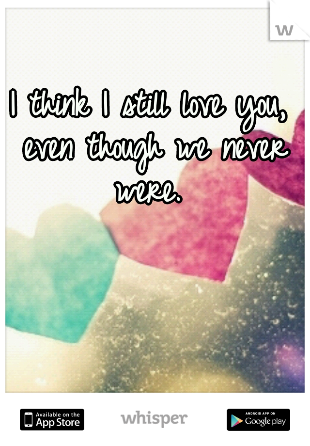 I think I still love you, even though we never were.