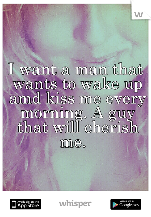 I want a man that wants to wake up amd kiss me every morning. A guy that will cherish me.