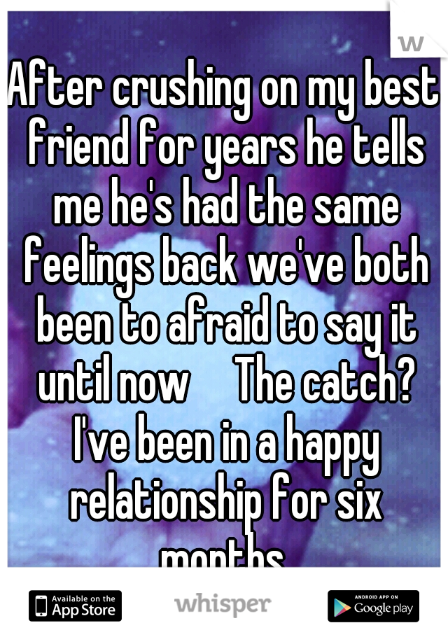 After crushing on my best friend for years he tells me he's had the same feelings back we've both been to afraid to say it until now  The catch? I've been in a happy relationship for six months