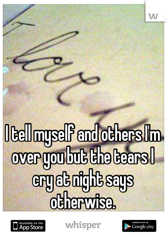 I tell myself and others I'm over you but the tears I cry at night says otherwise.