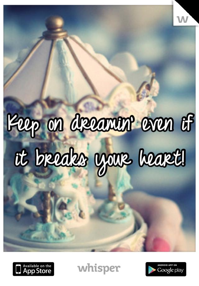 Keep on dreamin' even if it breaks your heart!