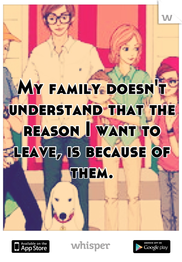 My family doesn't understand that the reason I want to leave, is because of them.