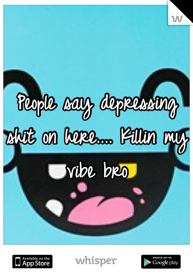 People say depressing shit on here.... Killin my vibe bro