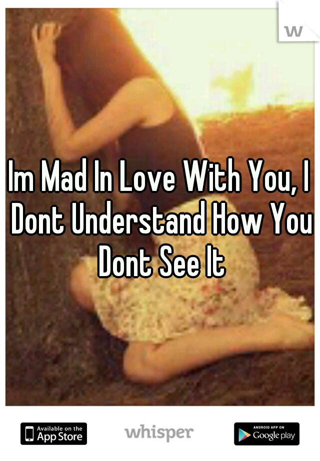 Im Mad In Love With You, I Dont Understand How You Dont See It