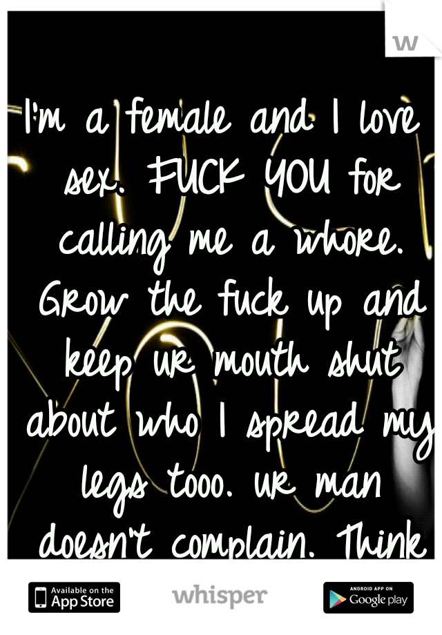 I'm a female and I love sex. FUCK YOU for calling me a whore. Grow the fuck up and keep ur mouth shut about who I spread my legs tooo. ur man doesn't complain. Think about where his mouth has been;)