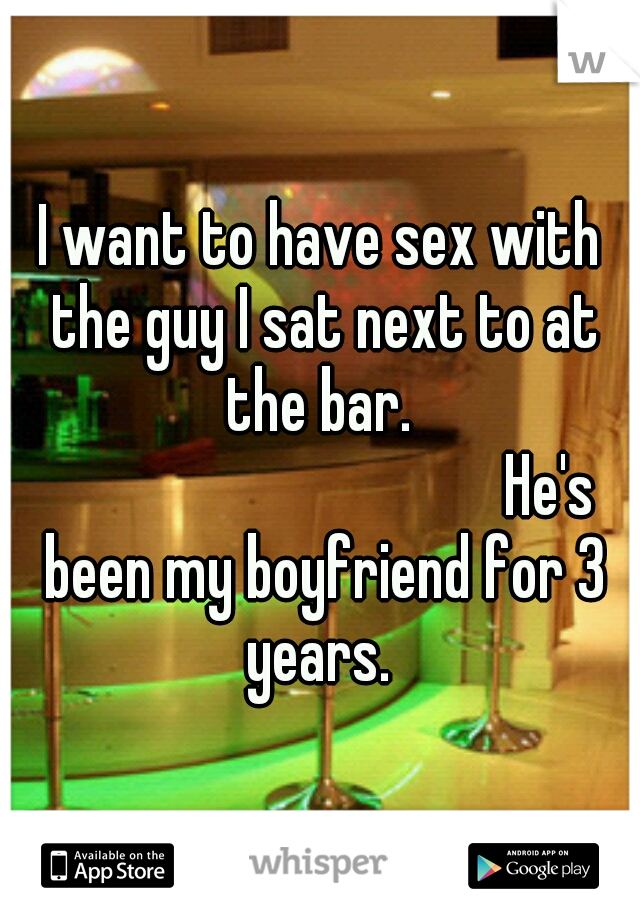 I want to have sex with the guy I sat next to at the bar.                He's been my boyfriend for 3 years.