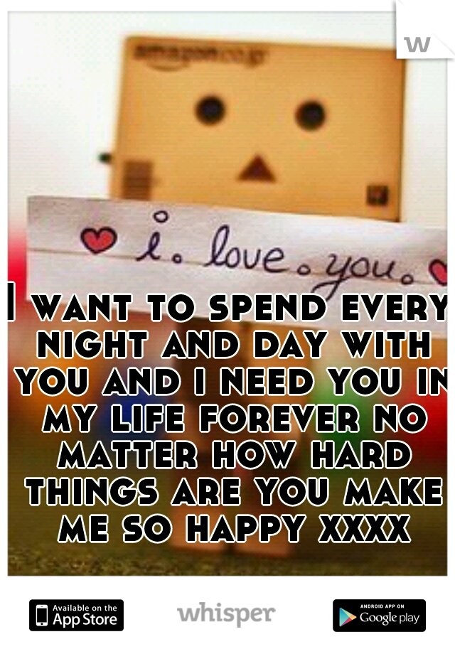 I want to spend every night and day with you and i need you in my life forever no matter how hard things are you make me so happy xxxx