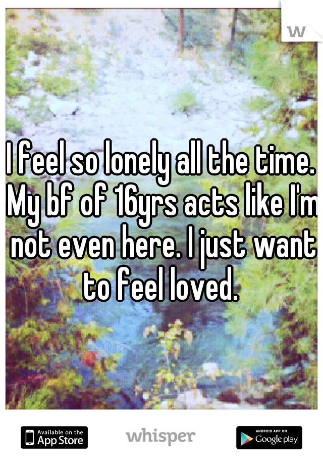 I feel so lonely all the time. My bf of 16yrs acts like I'm not even here. I just want to feel loved.