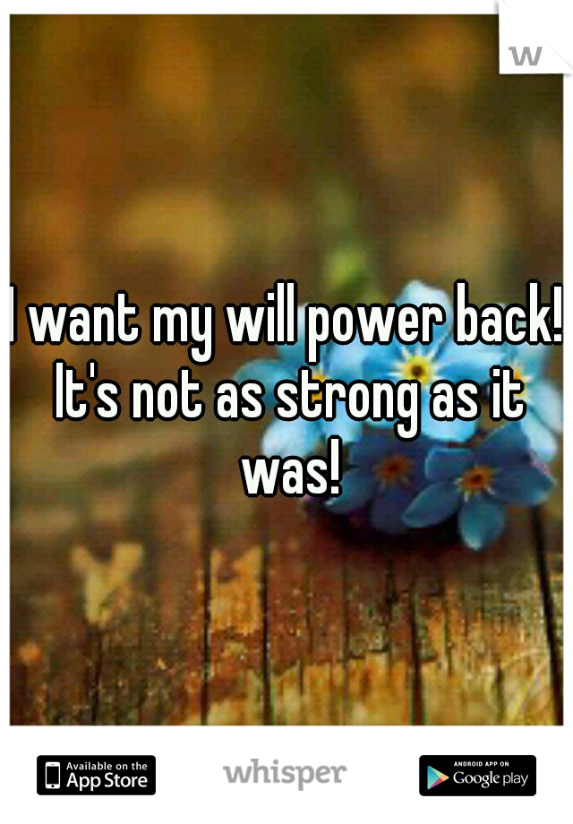 I want my will power back! It's not as strong as it was!