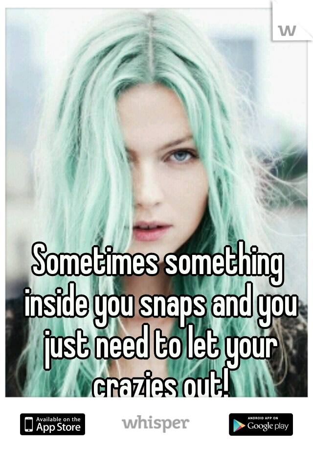 Sometimes something inside you snaps and you just need to let your crazies out!