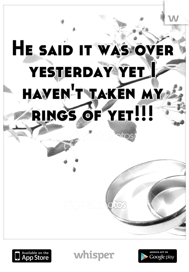 He said it was over yesterday yet I haven't taken my rings of yet!!!