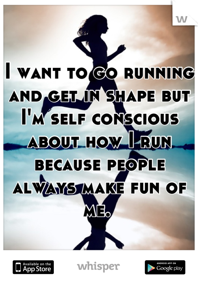 I want to go running and get in shape but I'm self conscious about how I run because people always make fun of me.