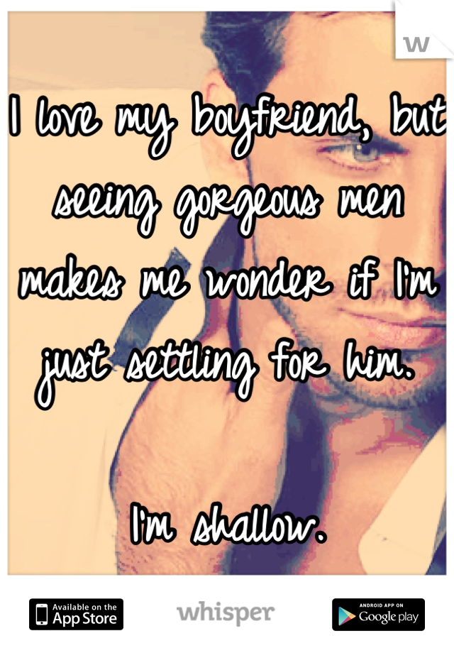 I love my boyfriend, but seeing gorgeous men makes me wonder if I'm just settling for him.  I'm shallow.