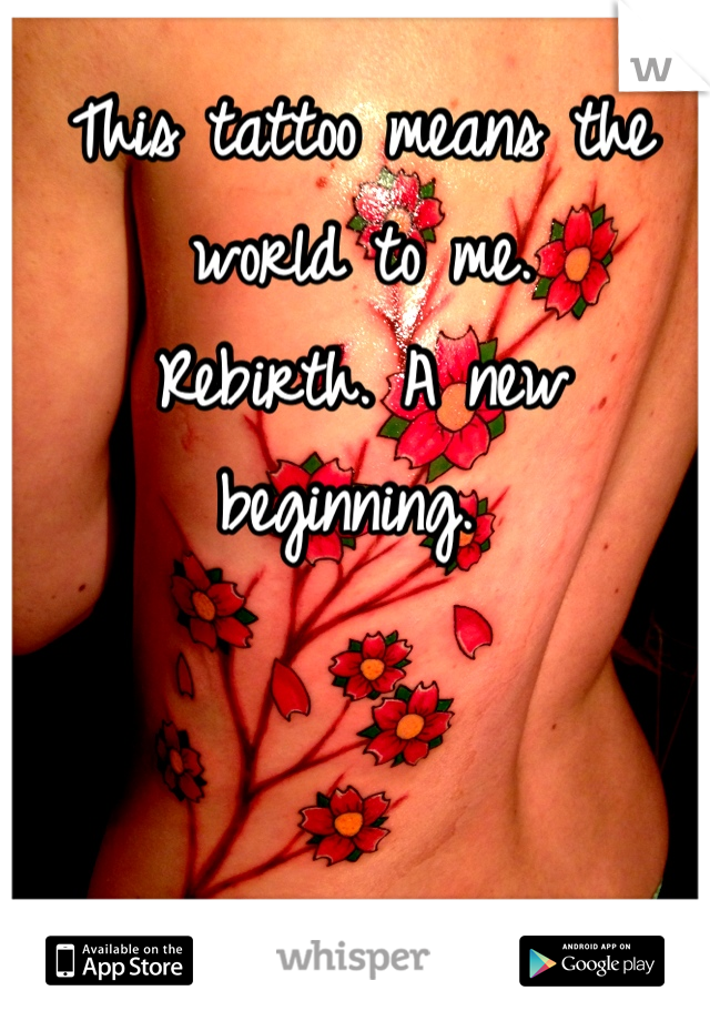 This tattoo means the world to me.  Rebirth. A new beginning.