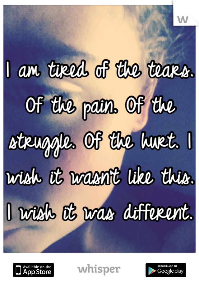 I am tired of the tears. Of the pain. Of the struggle. Of the hurt. I wish it wasn't like this. I wish it was different.