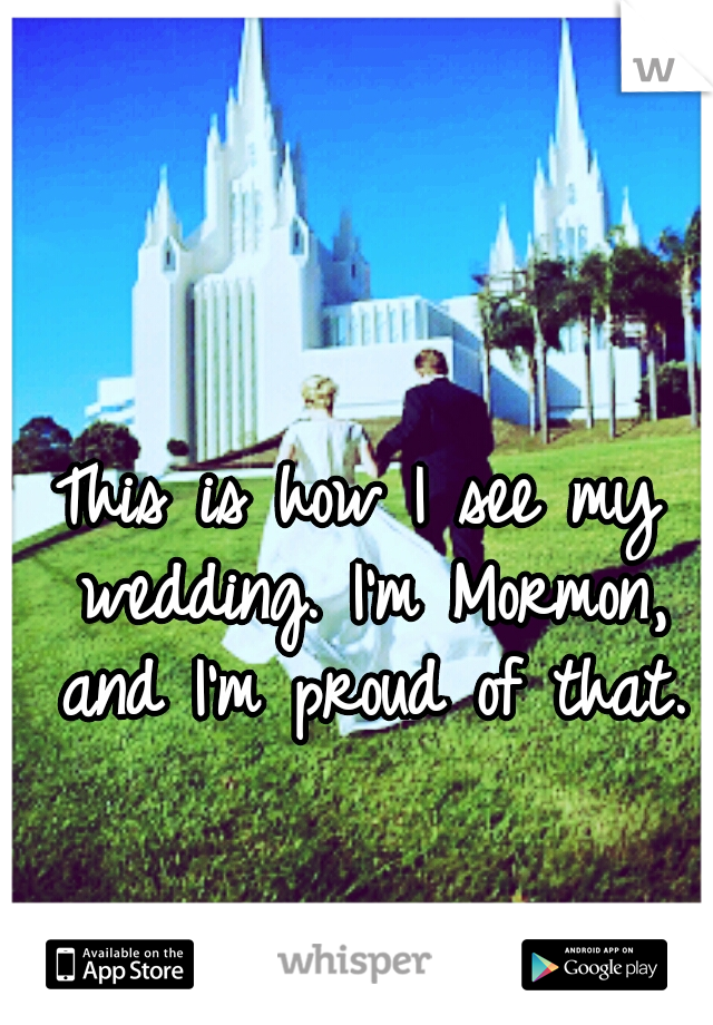 This is how I see my wedding. I'm Mormon, and I'm proud of that.